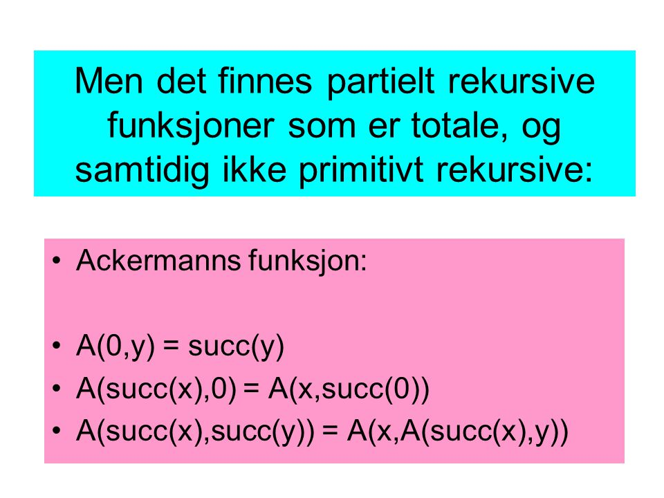 Men det finnes partielt rekursive funksjoner som er totale, og samtidig ikke primitivt rekursive: Ackermanns funksjon: A(0,y) = succ(y) A(succ(x),0) = A(x,succ(0)) A(succ(x),succ(y)) = A(x,A(succ(x),y))