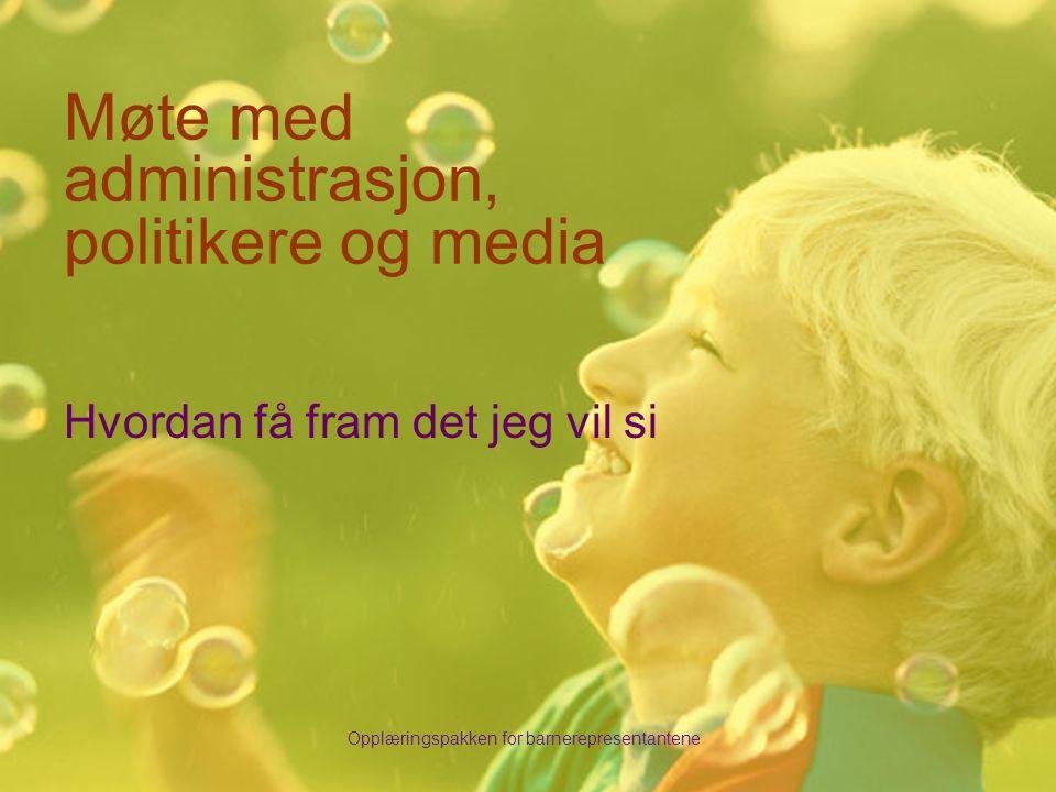 Opplæringspakken for barnerepresentantene Møte med administrasjon, politikere og media Hvordan få fram det jeg vil si