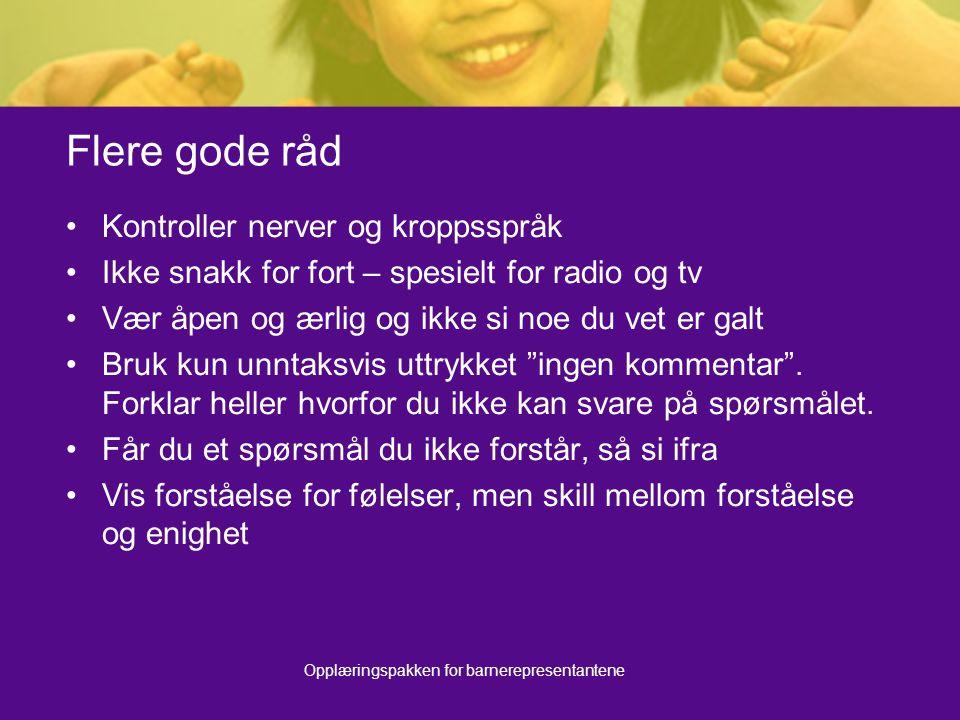 Opplæringspakken for barnerepresentantene Flere gode råd Kontroller nerver og kroppsspråk Ikke snakk for fort – spesielt for radio og tv Vær åpen og æ