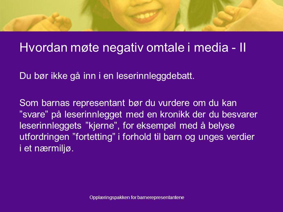 Opplæringspakken for barnerepresentantene Hvordan møte negativ omtale i media - II Du bør ikke gå inn i en leserinnleggdebatt. Som barnas representant