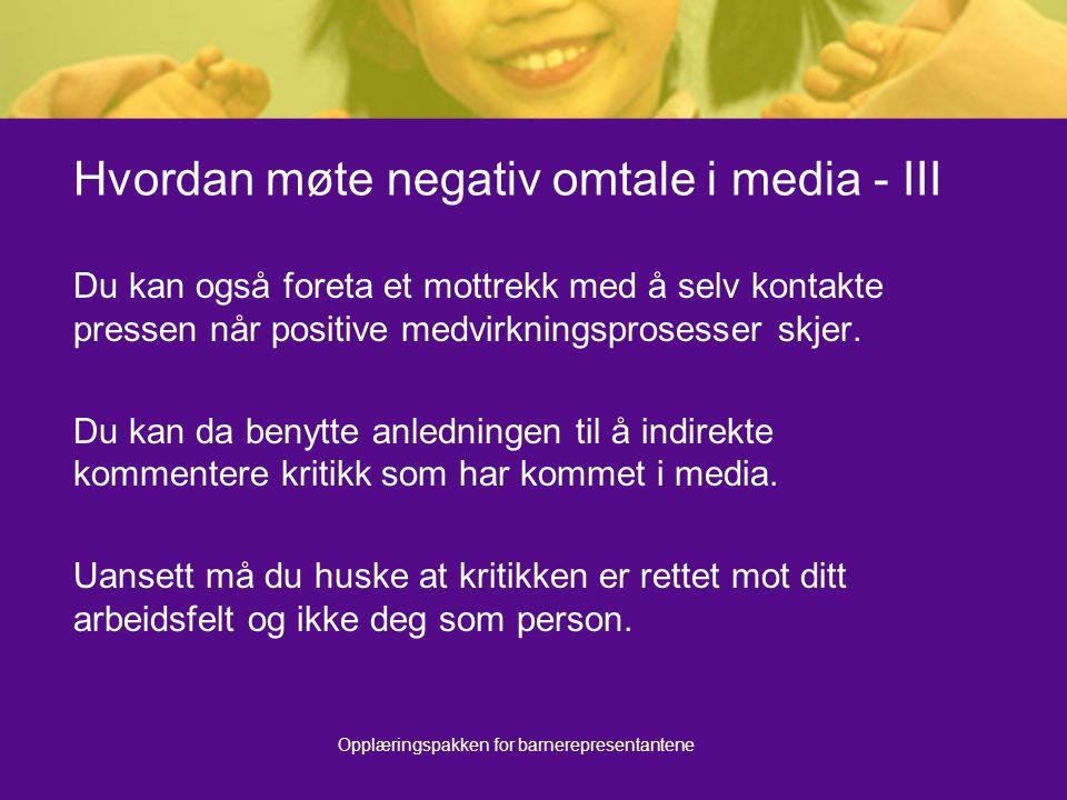 Opplæringspakken for barnerepresentantene Hvordan møte negativ omtale i media - III Du kan også foreta et mottrekk med å selv kontakte pressen når positive medvirkningsprosesser skjer.