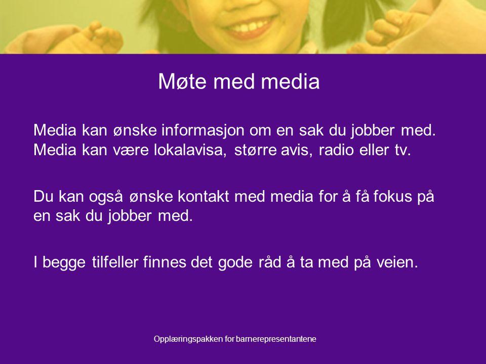 Opplæringspakken for barnerepresentantene Møte med media Media kan ønske informasjon om en sak du jobber med. Media kan være lokalavisa, større avis,