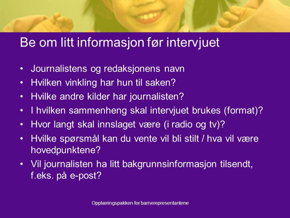 Opplæringspakken for barnerepresentantene Be om litt informasjon før intervjuet Journalistens og redaksjonens navn Hvilken vinkling har hun til saken?