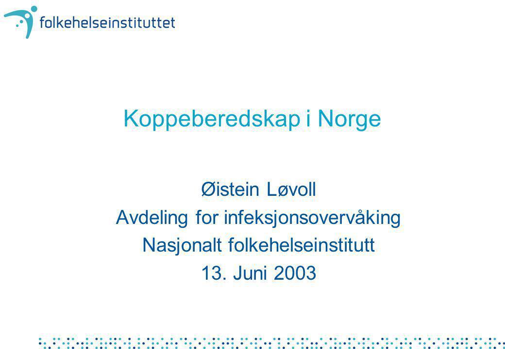 Koppeberedskap i Norge Øistein Løvoll Avdeling for infeksjonsovervåking Nasjonalt folkehelseinstitutt 13. Juni 2003