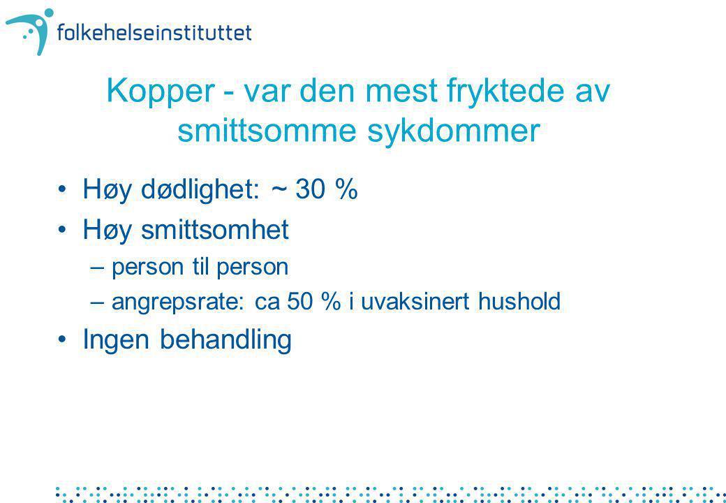 Kopper - var den mest fryktede av smittsomme sykdommer Høy dødlighet: ~ 30 % Høy smittsomhet –person til person –angrepsrate: ca 50 % i uvaksinert hus