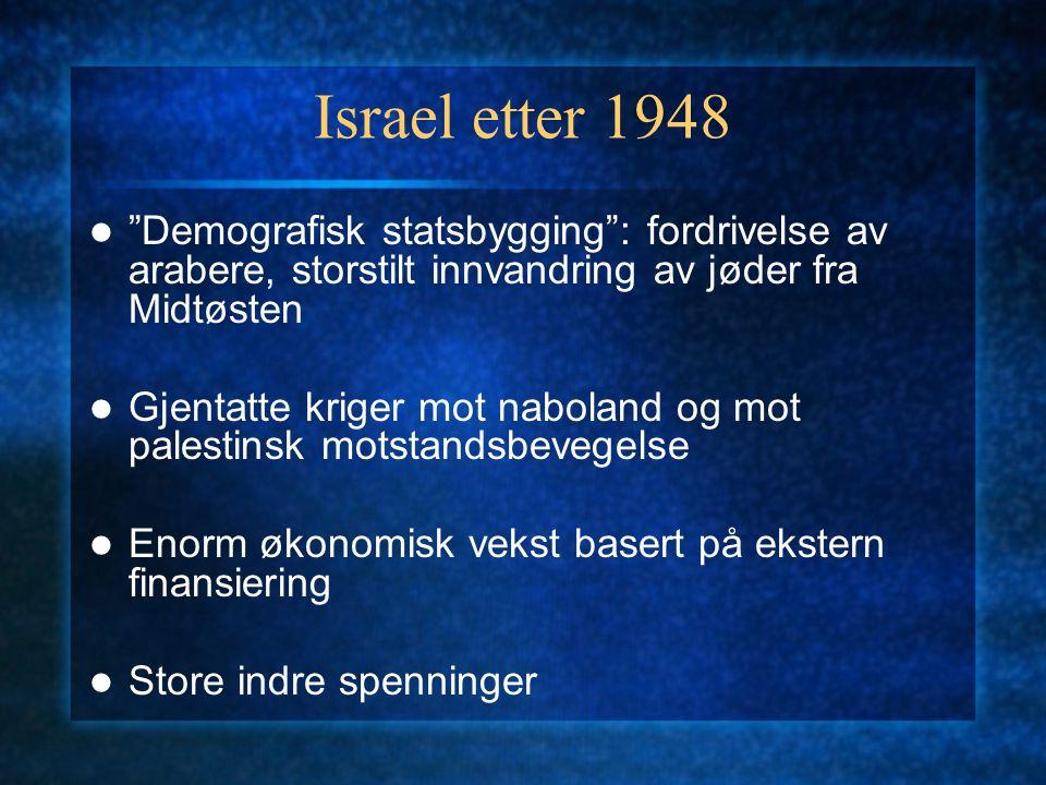 Israel etter 1948 Demografisk statsbygging : fordrivelse av arabere, storstilt innvandring av jøder fra Midtøsten Gjentatte kriger mot naboland og mot palestinsk motstandsbevegelse Enorm økonomisk vekst basert på ekstern finansiering Store indre spenninger