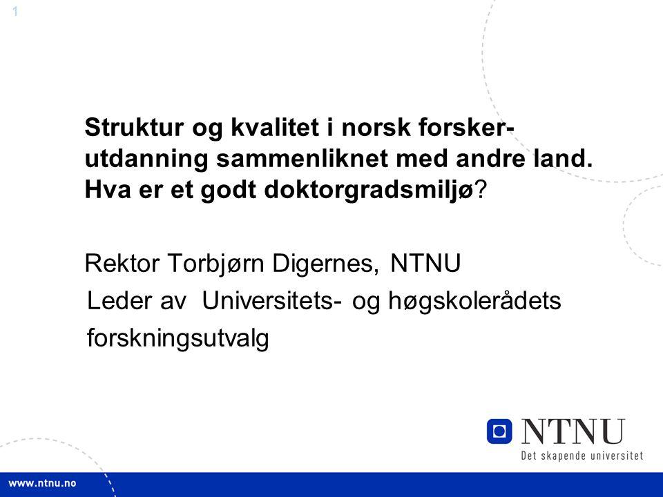 1 Struktur og kvalitet i norsk forsker- utdanning sammenliknet med andre land. Hva er et godt doktorgradsmiljø? Rektor Torbjørn Digernes, NTNU Leder a