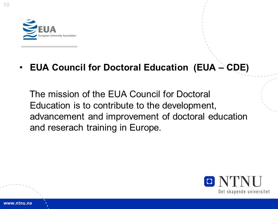 10 EUA Council for Doctoral Education (EUA – CDE) The mission of the EUA Council for Doctoral Education is to contribute to the development, advancement and improvement of doctoral education and reserach training in Europe.