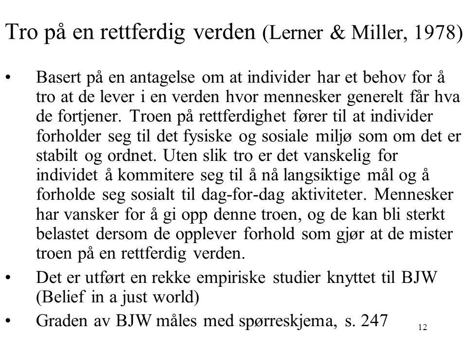 12 Tro på en rettferdig verden (Lerner & Miller, 1978) Basert på en antagelse om at individer har et behov for å tro at de lever i en verden hvor menn