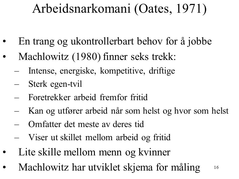 16 Arbeidsnarkomani (Oates, 1971) En trang og ukontrollerbart behov for å jobbe Machlowitz (1980) finner seks trekk: –Intense, energiske, kompetitive,