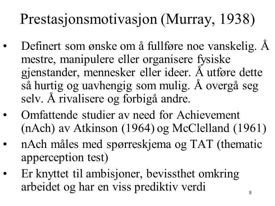 9 Prestasjonsmotivasjon (Murray, 1938) De med høy nAch utøver en kontroll over produksjonsmidlene og produserer mer enn de forbruker Setter moderat vanskelige mål for seg selv Forsøker å maksimere sannsynligheten for å oppnå tilfredsstillelse Ønsker konkret og regelmessig tilbakemelding om hva de presterer Ønsker personlig ansvar i oppgaver Viser stort initiativ og utforskende virksomhet i jobben Leter kontinuerlig i arbeidsmiljøet etter nye muligheter Betrakter vekst og utvikling som de mest direkte tegn på suksess Søker kontinuerlig etter forbedringer