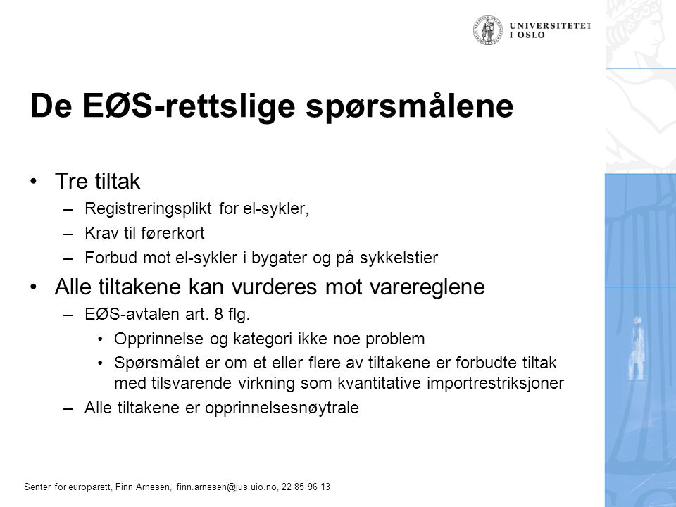 Senter for europarett, Finn Arnesen, finn.arnesen@jus.uio.no, 22 85 96 13 De EØS-rettslige spørsmålene Tre tiltak –Registreringsplikt for el-sykler, –Krav til førerkort –Forbud mot el-sykler i bygater og på sykkelstier Alle tiltakene kan vurderes mot varereglene –EØS-avtalen art.