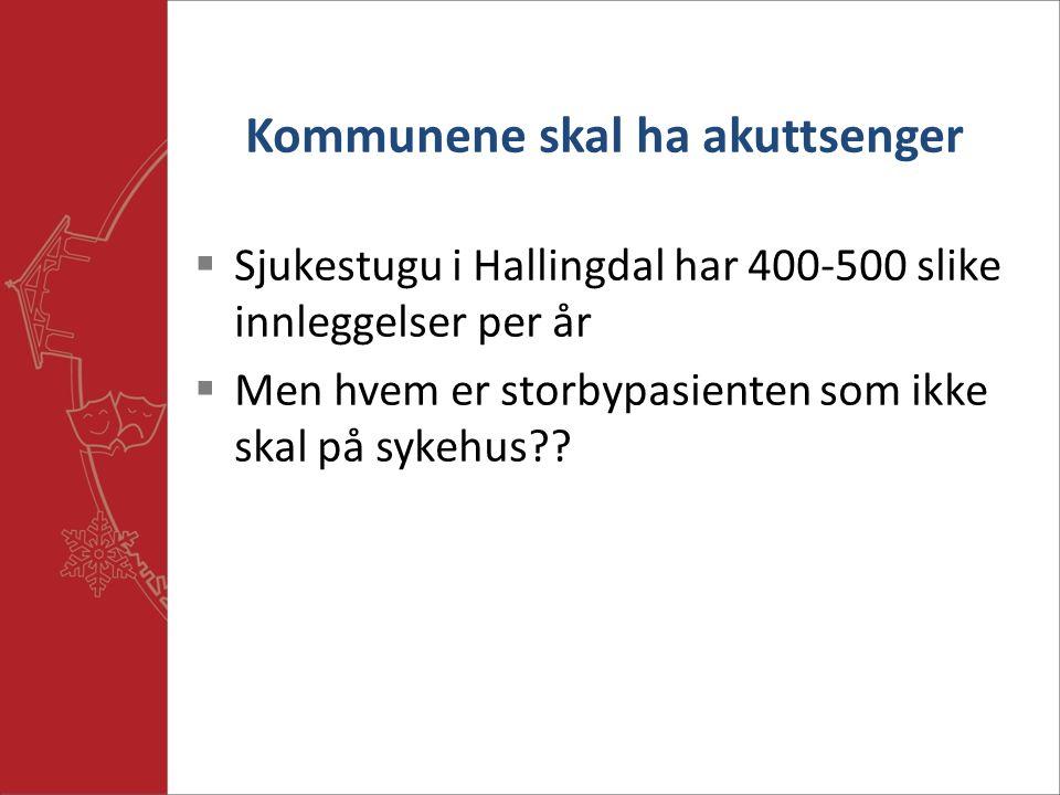 Kommunene skal ha akuttsenger  Sjukestugu i Hallingdal har 400-500 slike innleggelser per år  Men hvem er storbypasienten som ikke skal på sykehus