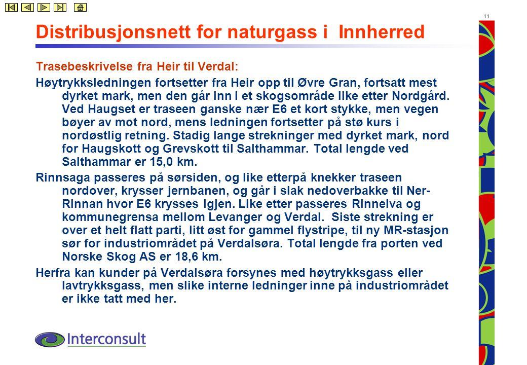 11 Distribusjonsnett for naturgass i Innherred Trasebeskrivelse fra Heir til Verdal: Høytrykksledningen fortsetter fra Heir opp til Øvre Gran, fortsatt mest dyrket mark, men den går inn i et skogsområde like etter Nordgård.