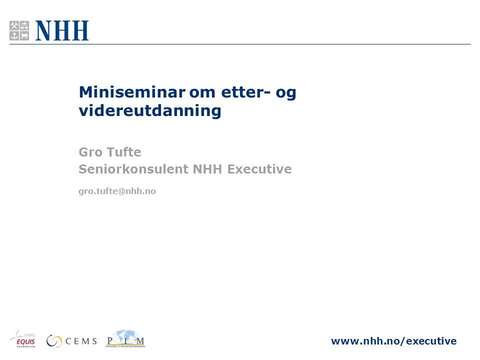 www.nhh.no/executive gro.tufte@nhh.no Miniseminar om etter- og videreutdanning Gro Tufte Seniorkonsulent NHH Executive