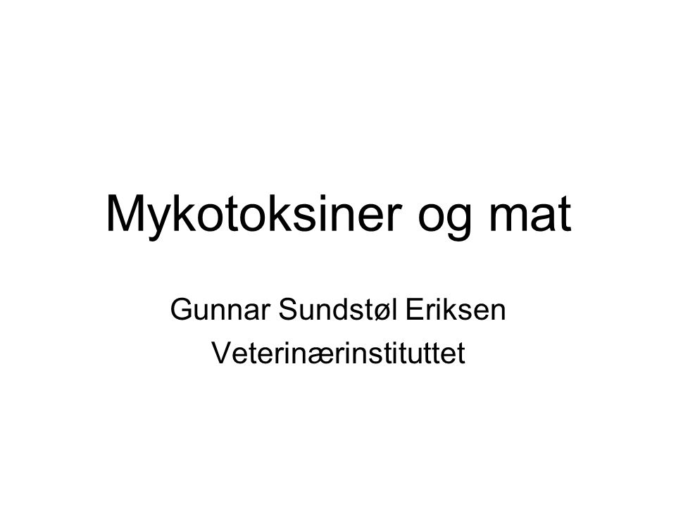 Mykotoksiner og mat Gunnar Sundstøl Eriksen Veterinærinstituttet