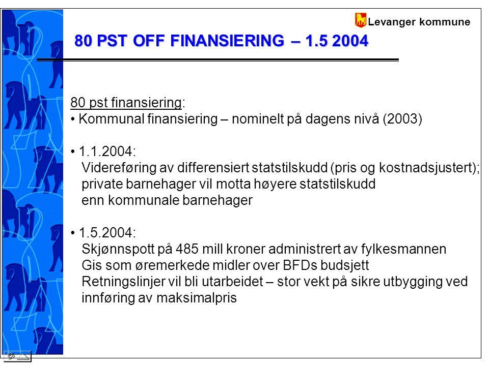 Levanger kommune 80 PST OFF FINANSIERING – 1.5 2004 80 pst finansiering: Kommunal finansiering – nominelt på dagens nivå (2003) 1.1.2004: Videreføring av differensiert statstilskudd (pris og kostnadsjustert); private barnehager vil motta høyere statstilskudd enn kommunale barnehager 1.5.2004: Skjønnspott på 485 mill kroner administrert av fylkesmannen Gis som øremerkede midler over BFDs budsjett Retningslinjer vil bli utarbeidet – stor vekt på sikre utbygging ved innføring av maksimalpris