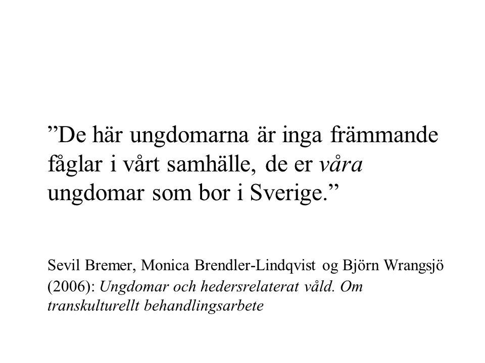De här ungdomarna är inga främmande fåglar i vårt samhälle, de er våra ungdomar som bor i Sverige. Sevil Bremer, Monica Brendler-Lindqvist og Björn Wrangsjö (2006): Ungdomar och hedersrelaterat våld.