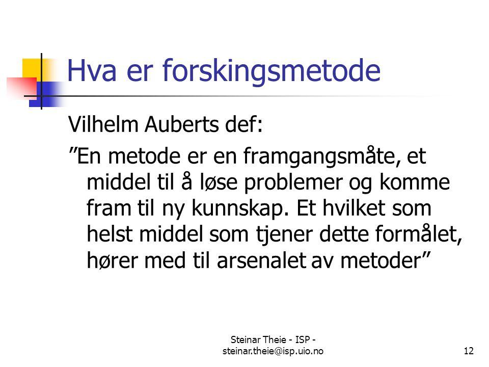 """Steinar Theie - ISP - steinar.theie@isp.uio.no12 Hva er forskingsmetode Vilhelm Auberts def: """"En metode er en framgangsmåte, et middel til å løse prob"""