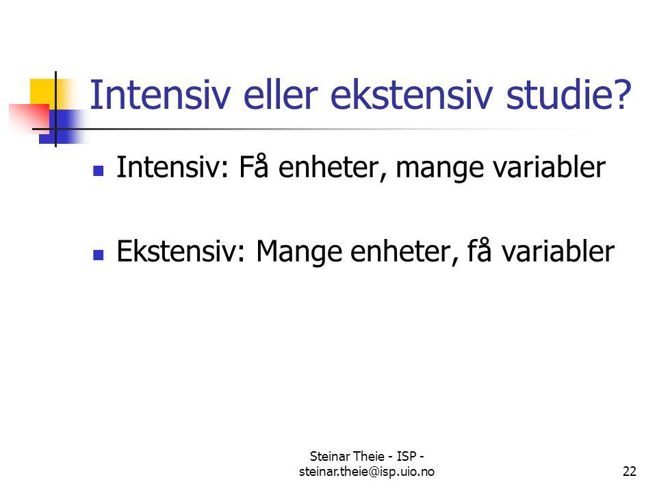 Steinar Theie - ISP - steinar.theie@isp.uio.no22 Intensiv eller ekstensiv studie? Intensiv: Få enheter, mange variabler Ekstensiv: Mange enheter, få v