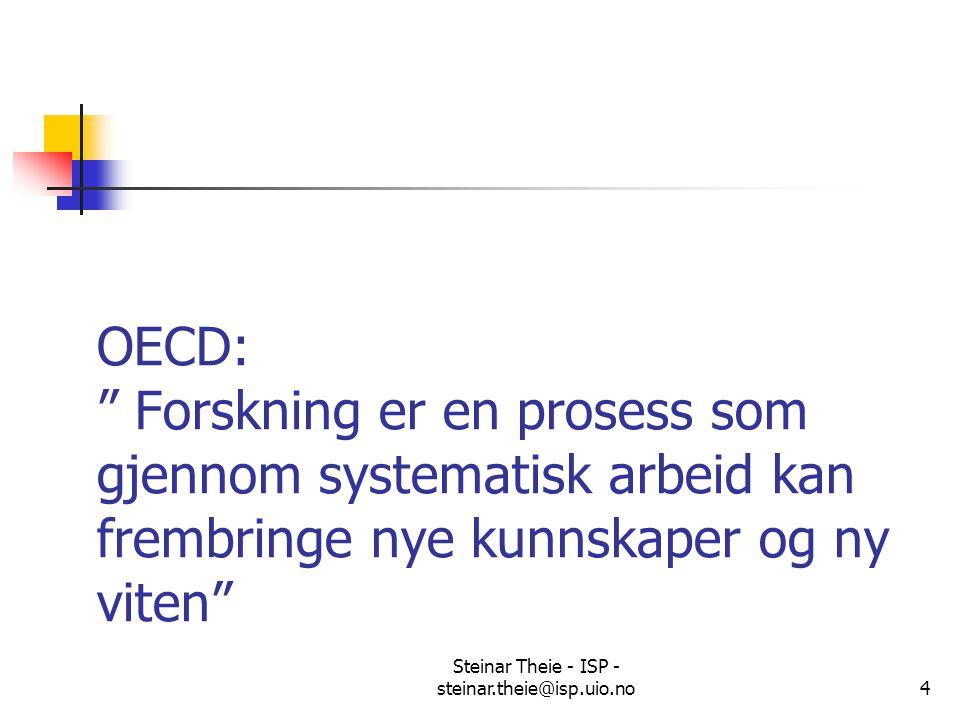 """Steinar Theie - ISP - steinar.theie@isp.uio.no4 OECD: """" Forskning er en prosess som gjennom systematisk arbeid kan frembringe nye kunnskaper og ny vit"""