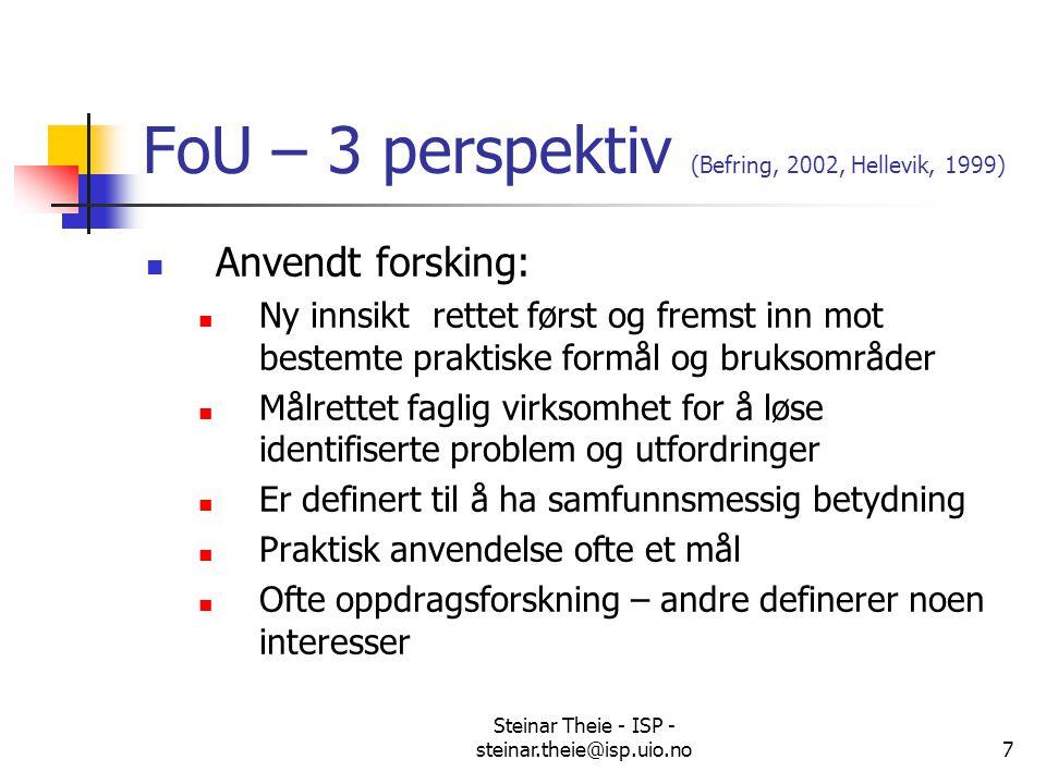 Steinar Theie - ISP - steinar.theie@isp.uio.no7 FoU – 3 perspektiv (Befring, 2002, Hellevik, 1999) Anvendt forsking: Ny innsikt rettet først og fremst