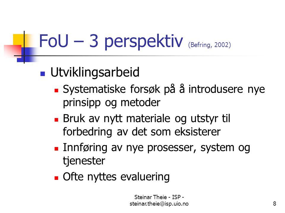 Steinar Theie - ISP - steinar.theie@isp.uio.no8 FoU – 3 perspektiv (Befring, 2002) Utviklingsarbeid Systematiske forsøk på å introdusere nye prinsipp