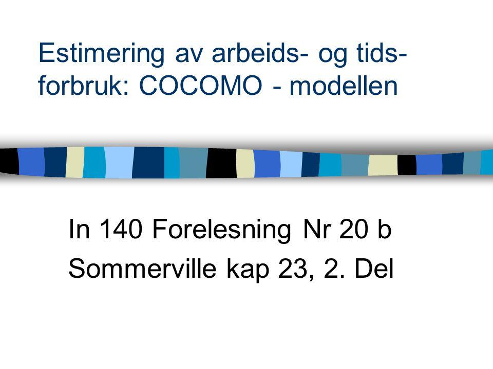 Estimering av arbeids- og tids- forbruk: COCOMO - modellen In 140 Forelesning Nr 20 b Sommerville kap 23, 2. Del