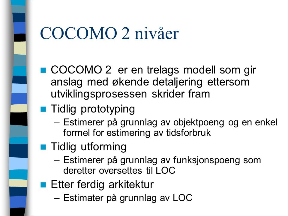 COCOMO 2 nivåer COCOMO 2 er en trelags modell som gir anslag med økende detaljering ettersom utviklingsprosessen skrider fram Tidlig prototyping –Esti