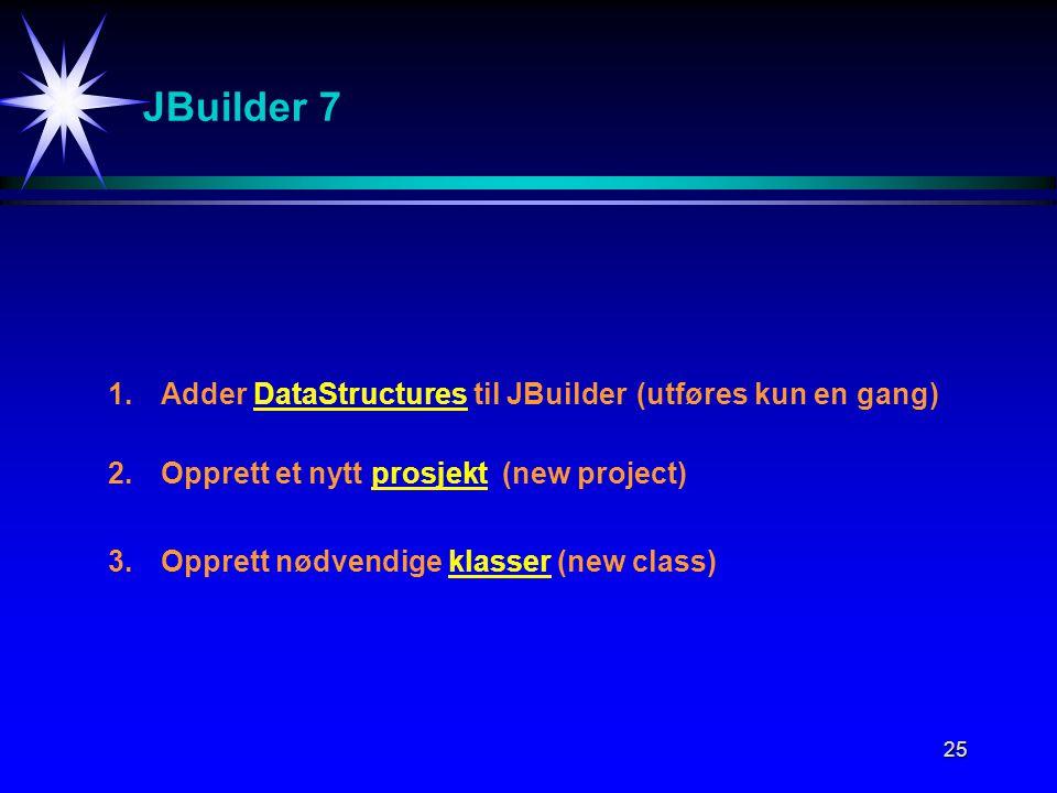 25 JBuilder 7 1.Adder DataStructures til JBuilder(utføres kun en gang) 2.Opprett et nytt prosjekt (new project) 3.Opprett nødvendige klasser (new clas
