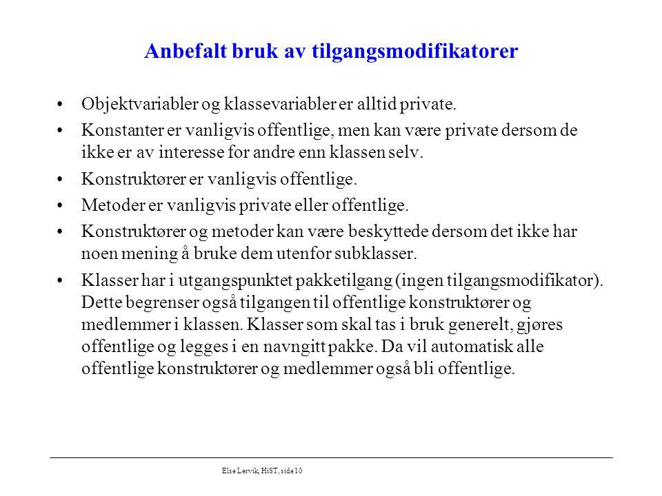 Else Lervik, HiST, side 10 Anbefalt bruk av tilgangsmodifikatorer Objektvariabler og klassevariabler er alltid private. Konstanter er vanligvis offent