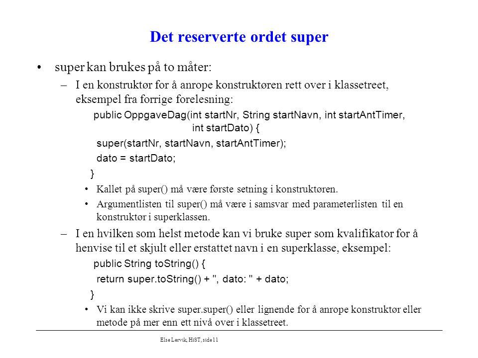Else Lervik, HiST, side 11 Det reserverte ordet super super kan brukes på to måter: –I en konstruktør for å anrope konstruktøren rett over i klassetre