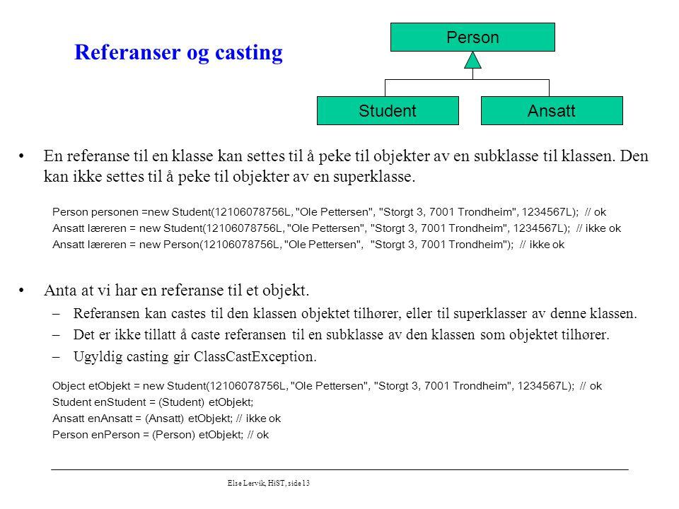 Else Lervik, HiST, side 13 Referanser og casting En referanse til en klasse kan settes til å peke til objekter av en subklasse til klassen. Den kan ik