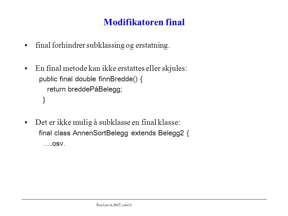 Else Lervik, HiST, side 14 Modifikatoren final final forhindrer subklassing og erstatning. En final metode kan ikke erstattes eller skjules: public fi