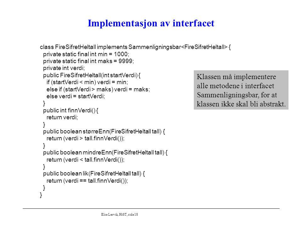Else Lervik, HiST, side 18 Implementasjon av interfacet class FireSifretHeltall implements Sammenligningsbar { private static final int min = 1000; pr