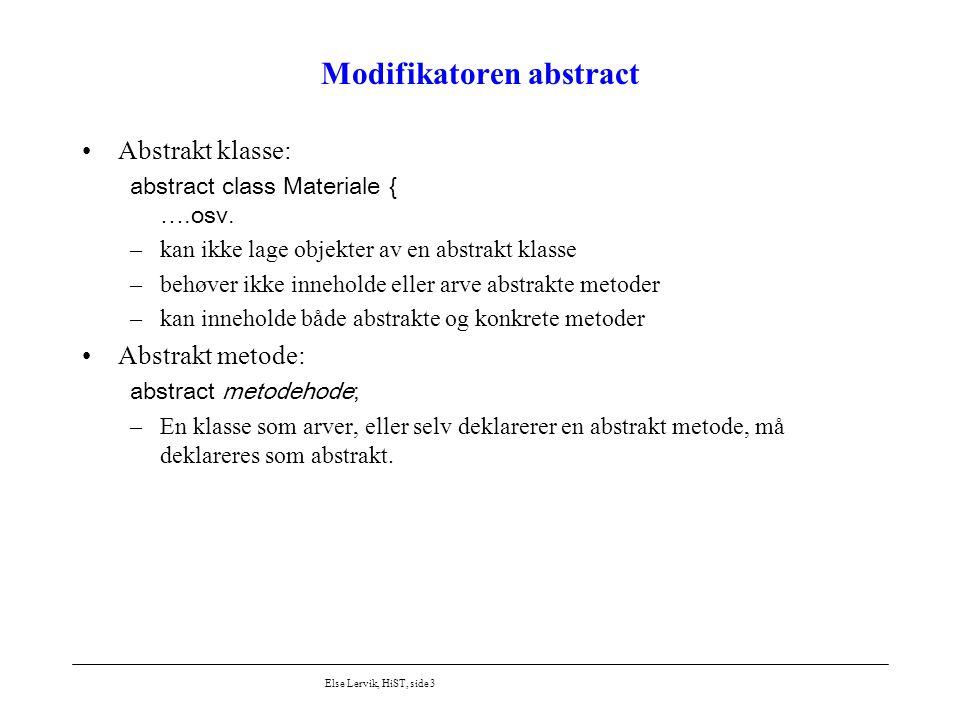 Else Lervik, HiST, side 3 Modifikatoren abstract Abstrakt klasse: abstract class Materiale { ….osv. –kan ikke lage objekter av en abstrakt klasse –beh