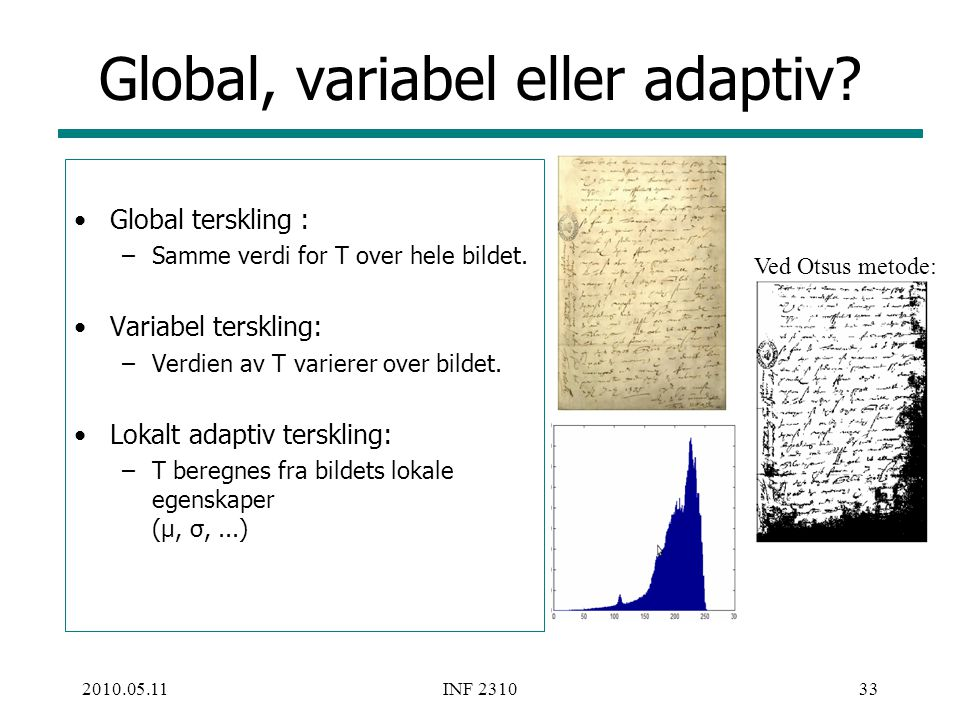 2010.05.11INF 231033 Global, variabel eller adaptiv? Global terskling : –Samme verdi for T over hele bildet. Variabel terskling: –Verdien av T variere