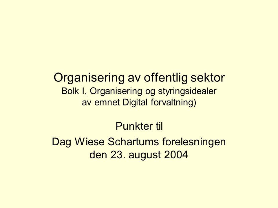 Organisering av offentlig sektor Bolk I, Organisering og styringsidealer av emnet Digital forvaltning) Punkter til Dag Wiese Schartums forelesningen den 23.