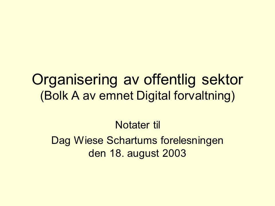 Organisering av offentlig sektor (Bolk A av emnet Digital forvaltning) Notater til Dag Wiese Schartums forelesningen den 18.