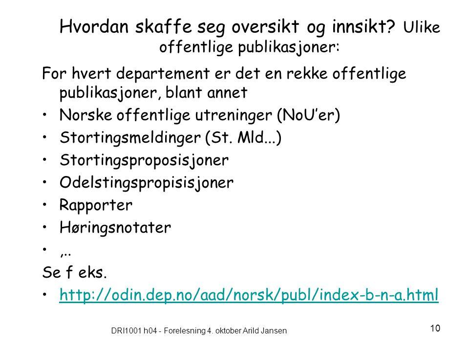 DRI1001 h04 - Forelesning 4. oktober Arild Jansen 10 Hvordan skaffe seg oversikt og innsikt? Ulike offentlige publikasjoner: For hvert departement er