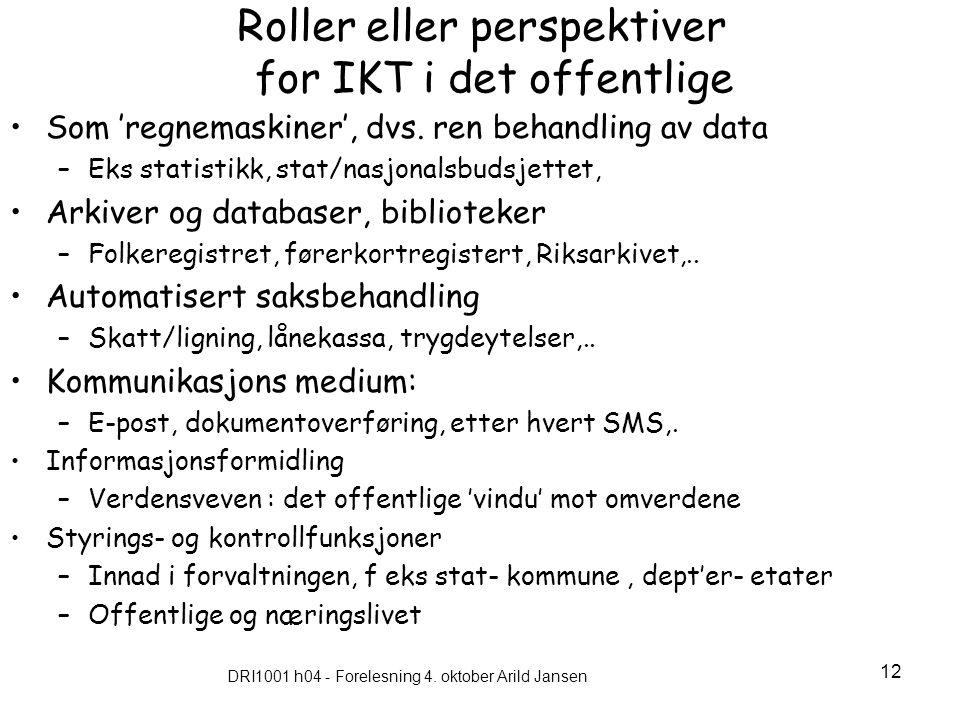 DRI1001 h04 - Forelesning 4. oktober Arild Jansen 12 Roller eller perspektiver for IKT i det offentlige Som 'regnemaskiner', dvs. ren behandling av da