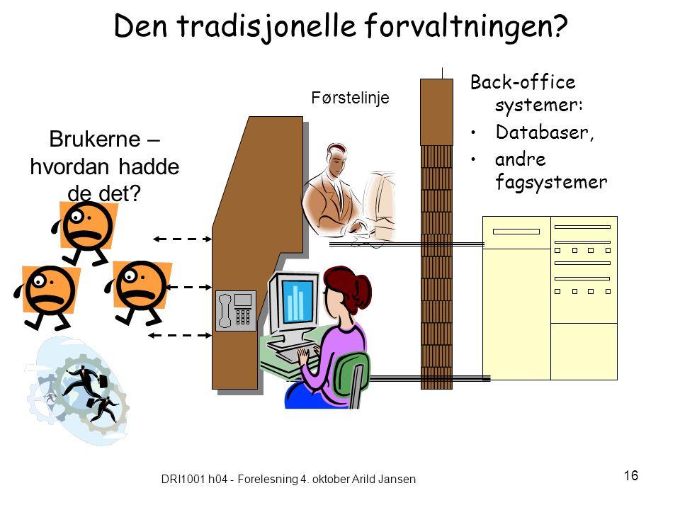 DRI1001 h04 - Forelesning 4. oktober Arild Jansen 16 Den tradisjonelle forvaltningen? Back-office systemer: Databaser, andre fagsystemer Brukerne – hv
