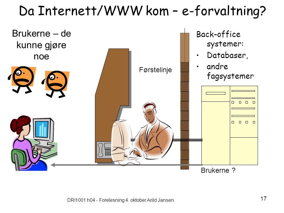 DRI1001 h04 - Forelesning 4. oktober Arild Jansen 17 Da Internett/WWW kom – e-forvaltning? Back-office systemer: Databaser, andre fagsystemer Brukerne