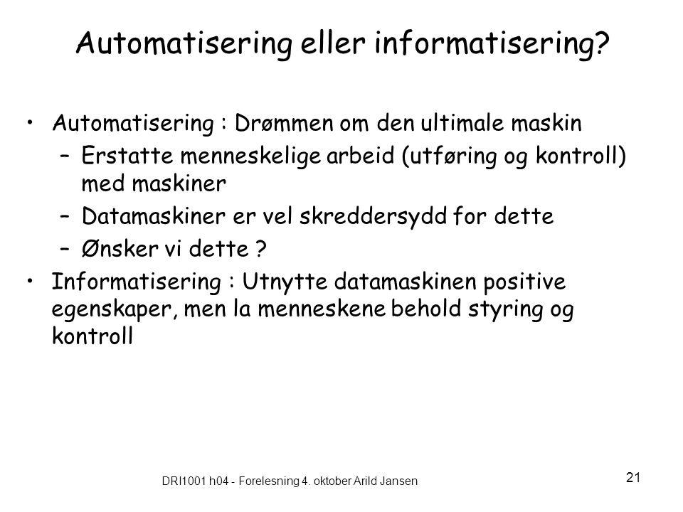 DRI1001 h04 - Forelesning 4. oktober Arild Jansen 21 Automatisering eller informatisering? Automatisering : Drømmen om den ultimale maskin –Erstatte m