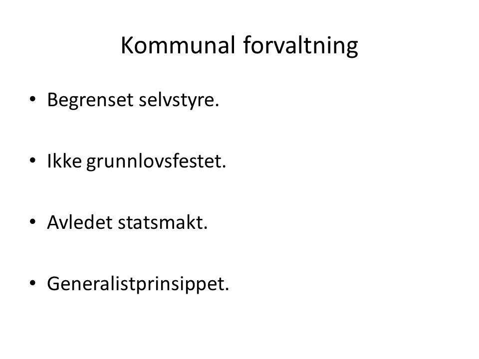 Kommunal forvaltning Begrenset selvstyre. Ikke grunnlovsfestet. Avledet statsmakt. Generalistprinsippet.