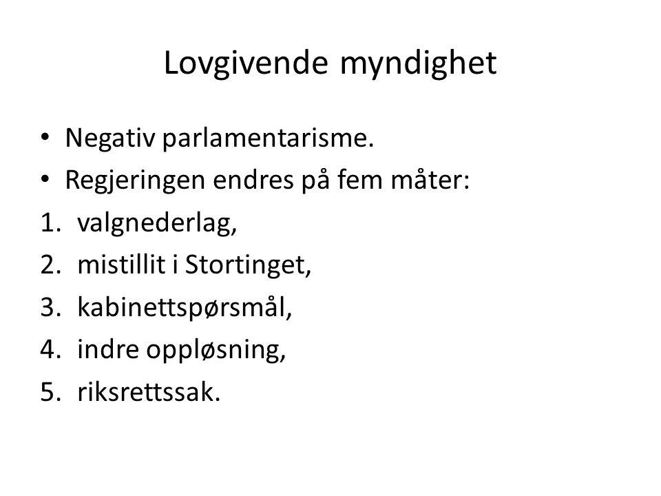 Lovgivende myndighet Negativ parlamentarisme. Regjeringen endres på fem måter: 1.valgnederlag, 2.mistillit i Stortinget, 3.kabinettspørsmål, 4.indre o
