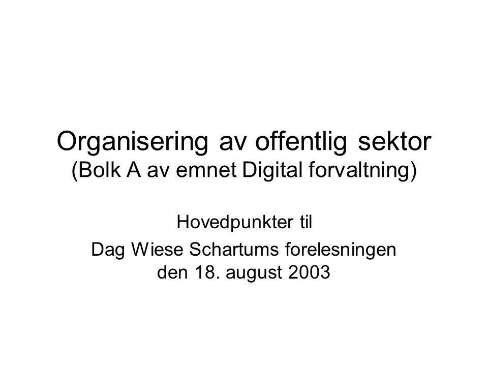 Organisering av offentlig sektor (Bolk A av emnet Digital forvaltning) Hovedpunkter til Dag Wiese Schartums forelesningen den 18.
