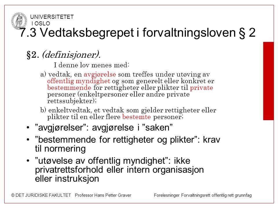 © DET JURIDISKE FAKULTET Professor Hans Petter Graver Forelesninger Forvaltningsrett offentlig rett grunnfag UNIVERSITETET I OSLO 7.3 Vedtaksbegrepet