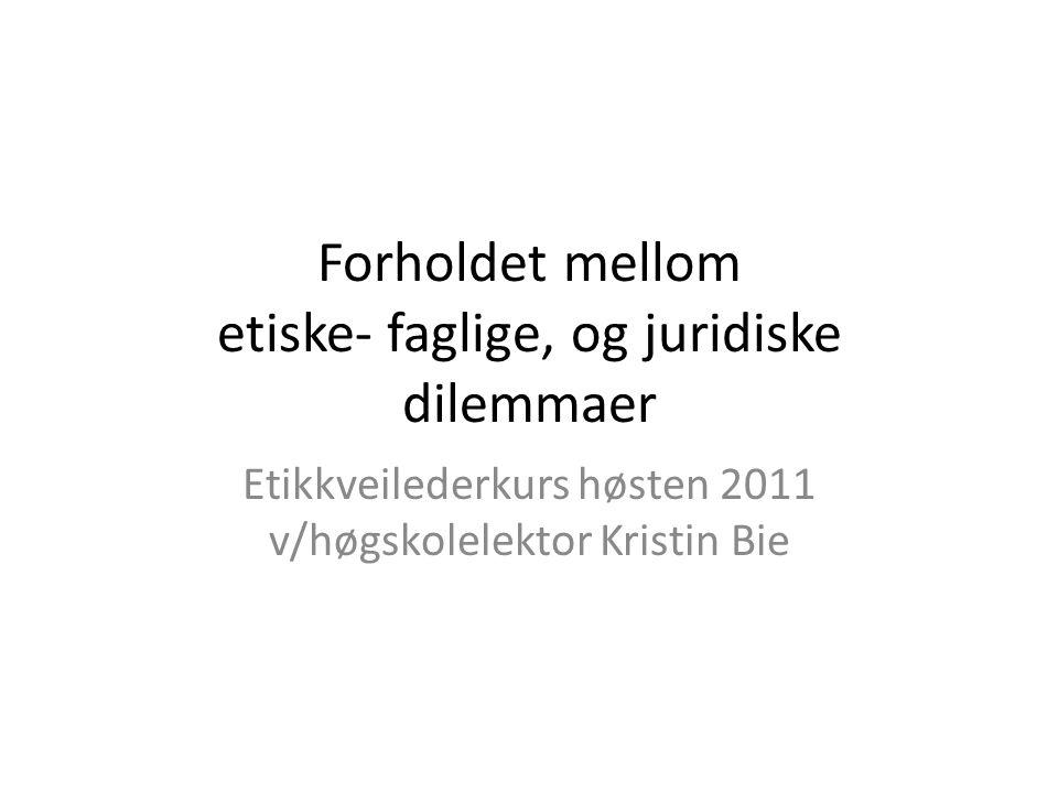 Forholdet mellom etiske- faglige, og juridiske dilemmaer Etikkveilederkurs høsten 2011 v/høgskolelektor Kristin Bie