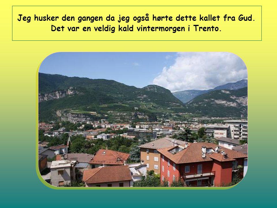 Jeg husker den gangen da jeg også hørte dette kallet fra Gud. Det var en veldig kald vintermorgen i Trento.